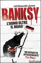 BANKSY. L'UOMO OLTRE IL MURO - ELLSWORTH-JONES WILL; BARILLARI S. (CUR.)