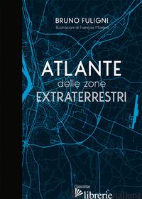ATLANTE DELLE ZONE EXTRATERRESTRI - FULIGNI BRUNO