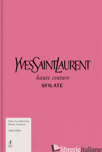 YVES SAINT-LAURENT. HAUTE COUTURE. SFILATE. TUTTE LE COLLEZIONI HAUTE COUTURE 19 - MUSEE YVES SAINT-LAURENT PARIS (CUR.)