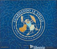 GUARDANDO LE STELLE. UNA GUIDA COMPLETA ALLE 88 COSTELLAZIONI - GILLINGHAM SARA
