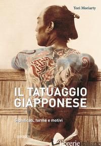 TATUAGGIO GIAPPONESE. SIGNIFICATI, FORME E MOTIVI. EDIZ. A COLORI (IL) - MORIARTY YORI