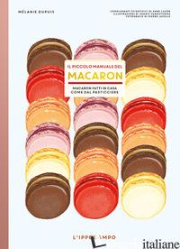 PICCOLO MANUALE DEL MACARON. MACARON FATTI IN CASA COME DAL PASTICCIERE (IL) - DUPUIS MELANIE