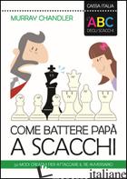 ABC DEGLI SCACCHI. COME BATTERE PAPA' A SCACCHI. 50 MODI CREATIVI PER ATTACCARE  - CHANDLER MURRAY