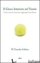 GIOCO INTERIORE DEL TENNIS. COME USARE LA MENTE PER RAGGIUNGERE L'ECCELLENZA (IL - GALLWEY TIMOTHY W.