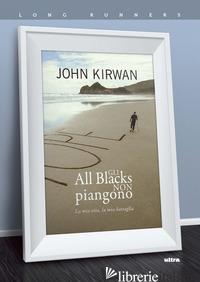 ALL BLACKS NON PIANGONO. LA MIA VITA, LA MIA BATTAGLIA (GLI) - KIRWAN JOHN