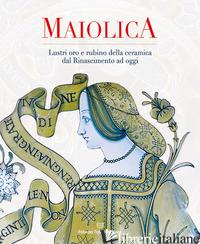 MAIOLICA. LUSTRI ORO E RUBINO DELLA CERAMICA DAL RINASCIMENTO AD OGGI - BUSTI G. (CUR.); COCCHI F. (CUR.)