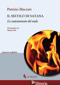 SECOLO DI SATANA. LO SCATENAMENTO DEL MALE (IL) - MACCARI PATRIZIO