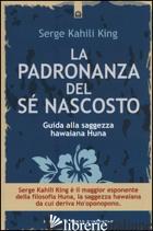 PADRONANZA DEL SE' NASCOSTO. GUIDA ALLA SAGGEZZA HAWAIANA HUNA (LA) - KAHILI KING SERGE