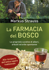 FARMACIA DEL BOSCO. LE PROPRIETA' CURATIVE DI ALBERI, ARBUSTI ED ERBE SPONTANEE  - STRAUSS MARKUS