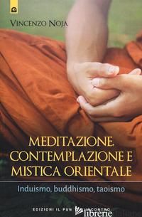 MEDITAZIONE, CONTEMPLAZIONE E MISTICA ORIENTALE. INDUISMO, BUDDHISMO, TAOISMO - NOJA VINCENZO