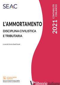 AMMORTAMENTO. DISCIPLINA CIVILISTICA E TRIBUTARIA (L') - CENTRO STUDI FISCALI SEAC (CUR.)
