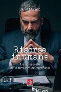 RISORSE INUMANE. DIARIO SEGRETO DI UN DIRETTORE DEL PERSONALE - MURANO DENIS