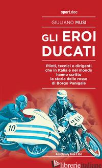 EROI DUCATI. PILOTI, TECNICI E DIRIGENTI CHE IN ITALIA E NEL MONDO HANNO SCRITTO - MUSI GIULIANO