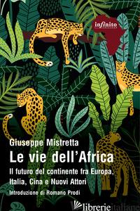 VIE DELL'AFRICA. IL FUTURO DEL CONTINENTE FRA EUROPA, ITALIA, CINA E NUOVI ATTOR - MISTRETTA GIUSEPPE