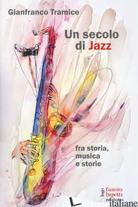 SECOLO DI JAZZ FRA STORIA, MUSICA E STORIE (UN) - TRAMICE GIANFRANCO