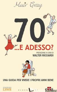 70... E ADESSO? UNA GUIDA PER VIVERE I PROPRI ANNI BENE - GRAY MUIR; RICCIARDI W. (CUR.)