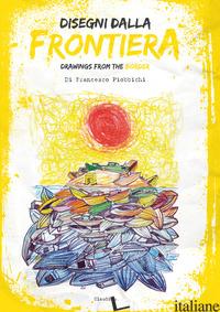 DISEGNI DALLA FRONTIERA-DRAWNIGS FROM THE BORDER. NUOVA EDIZ. - PIOBBICCHI FRANCESCO