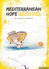 MEDITERRANEAN HOPE. DISEGNI DALLA FRONTIERA-DRAWINGS FROM THE BORDER - PIOBBICHI FRANCESCO