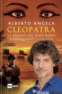 CLEOPATRA. LA REGINA CHE SFIDO' ROMA E CONQUISTO' L'ETERNITA' - ANGELA ALBERTO