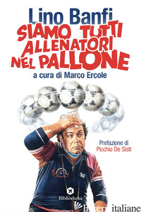SIAMO TUTTI ALLENATORI NEL PALLONE - BANFI LINO; ERCOLE M. (CUR.)