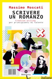 SCRIVERE UN ROMANZO. CREATIVE WRITING PER PRINCIPIANTI DI TALENTO - MOSCATI MASSIMO