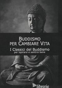 BUDDISMO PER CAMBIARE VITA. I CLASSICI DEL BUDDISMO -