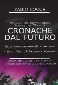 CRONACHE DAL FUTURO. MESSAGGI SUL DESTINO DELLA TERRA E DELL'UMANITA' - ROCCA FABIO