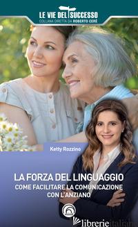 FORZA DEL LINGUAGGIO. COME FACILITARE LA COMUNICAZIONE CON L'ANZIANO (LA) - ROZZINO KETTY