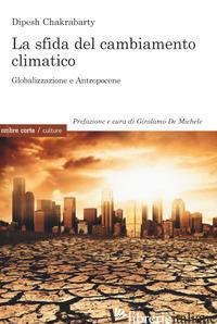 SFIDA DEL CAMBIAMENTO CLIMATICO. GLOBALIZZAZIONE E ANTROPOCENE (LA) - CHAKRABARTY DIPESH; DE MICHELE G. (CUR.)