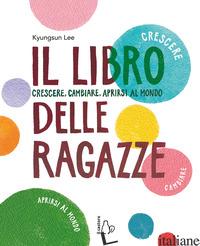 LIBRO DELLE RAGAZZE. CRESCERE, CAMBIARE, APRIRSI AL MONDO (IL) - LEE KYUNG-SUN