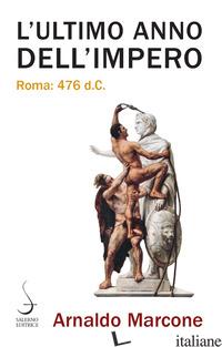 ULTIMO ANNO DELL'IMPERO. ROMA 476 D.C. (L') - MARCONE ARNALDO