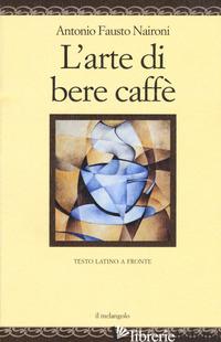 ARTE DI BERE CAFFE'. TESTO LATINO A FRONTE. EDIZ. MULTILINGUE (L') - NAIRONI ANTONIO FAUSTO; COCO L. (CUR.)