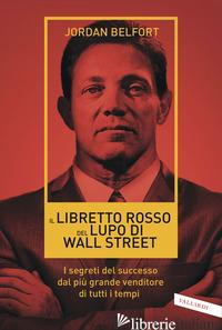 LIBRETTO ROSSO DEL LUPO DI WALL STREET. I SEGRETI DEL SUCCESSO DAL PIU' GRANDE V - BELFORT JORDAN