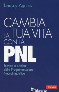 CAMBIA LA TUA VITA CON LA PNL. TECNICA E PRATICA DELLA PROGRAMMAZIONE NEUROLINGU - AGNESS LINDSEY
