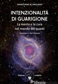 INTENZIONALITA' DI GUARIGIONE. LA MENTE E LA CURA NEL MONDO DEI QUANTI - PAGLIARO GIOACCHINO M.