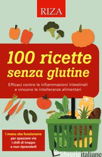 100 RICETTE SENZA GLUTINE. EFFICACI CONTRO LE INFIAMMAZIONI INTESTINALI E VINCON -