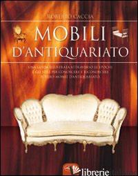 MOBILI D'ANTIQUARIATO. EDIZ. ILLUSTRATA (I) - CACCIA ROBERTO