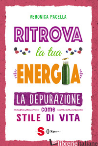 RITROVA LA TUA ENERGIA. LA DEPURAZIONE COME STILE DI VITA - PACELLA VERONICA