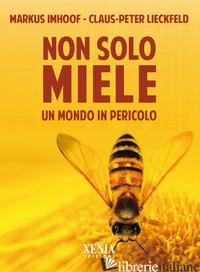 NON SOLO MIELE. UN MONDO IN PERICOLO - IMHOOF MARKUS; LIECKFELD CLAUS-PETER; RUCHAT A. (CUR.)