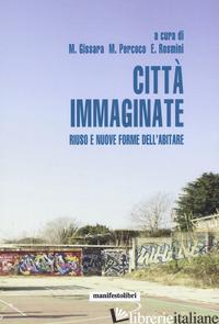 CITTA' IMMAGINATE. RIUSO E NUOVE FORME DELL'ABITARE - GISSARA M. (CUR.); PERCOCO M. (CUR.); ROSMINI E. (CUR.)