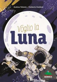 VOGLIO LA LUNA - VALENTE ANDREA; GUIDONI UMBERTO