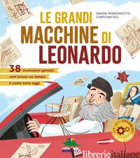GRANDI MACCHINE DI LEONARDO. 40 INVENZIONI GENIALI: COM'ERANO UN TEMPO E COME SO - MOROSINOTTO DAVIDE; HILL CHRISTIAN