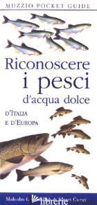 RICONOSCERE I PESCI D'ACQUA DOLCE D'ITALIA E D'EUROPA - GREENHALGH MALCOLM; CARTER STUART