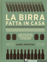 BIRRA FATTA IN CASA. COME REALIZZARE BIRRE DI OGNI TIPO IN MODO FACILE E DIVERTE - MORTON JAMES
