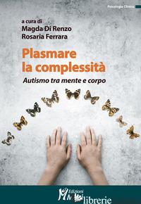 PLASMARE LA COMPLESSITA'. AUTISMO TRA MENTE E CORPO - DI RENZO M. (CUR.); FERRARA R. (CUR.)