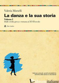DANZA E LA SUA STORIA. VALENZE CULTURALI, SOCIALI ED ESTETICHE DELL'ARTE DELLA D - MORSELLI VALERIA