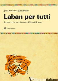 LABAN PER TUTTI. LA TEORIA DEL MOVIMENTO DI RUDOLF LABAN. UN MANUALE - NEWLOVE JEAN; DALBY JOHN; FALCONE F. (CUR.)