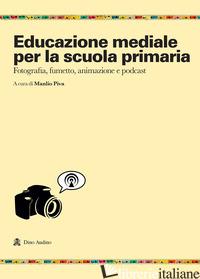 EDUCAZIONE MEDIALE PER LA SCUOLA PRIMARIA. FOTOGRAFIA, FUMETTO, ANIMAZIONE E POD - PIVA M. (CUR.)