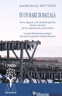 IN UN MARE DI BACCALA'. STORIE, LEGGENDE E 101 SFUMATURE GOURMET DEL PESCE DEL N - BETTINI SAMUELE