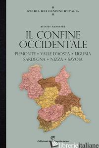 STORIA DEI CONFINI D'ITALIA. IL CONFINE OCCIDENTALE. PIEMONTE, VALLE D'AOSTA, LI - ANCESCHI ALESSIO